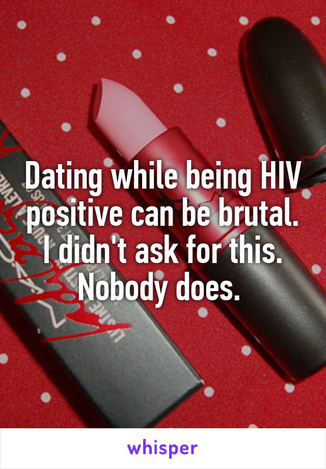 Dating while being HIV positive can be brutal. I didn't ask for this. Nobody does.
