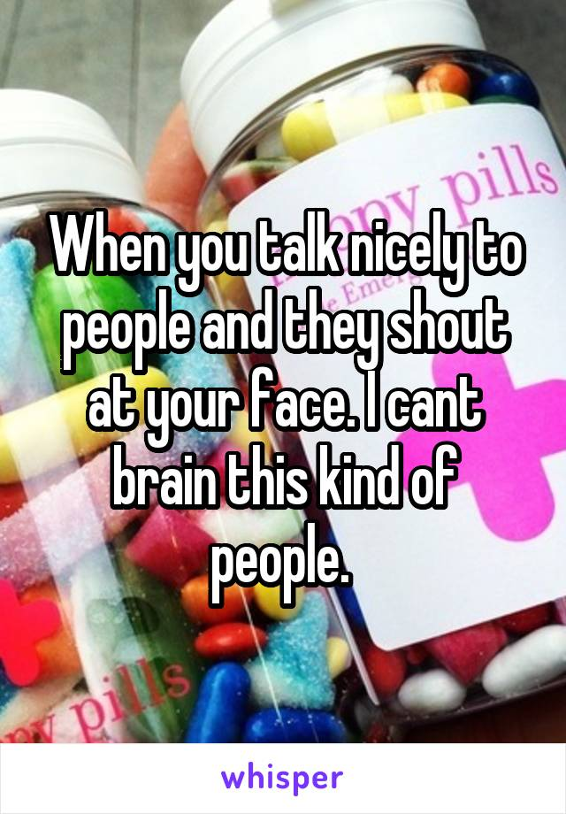 When you talk nicely to people and they shout at your face. I cant brain this kind of people.