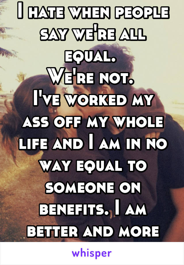 I hate when people say we're all equal.  We're not.  I've worked my ass off my whole life and I am in no way equal to someone on benefits. I am better and more worthy of life.