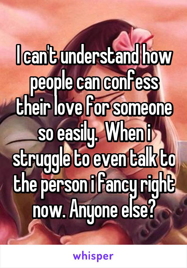 I can't understand how people can confess their love for someone so easily.  When i struggle to even talk to the person i fancy right now. Anyone else?
