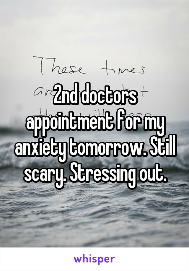 2nd doctors appointment for my anxiety tomorrow. Still scary. Stressing out.