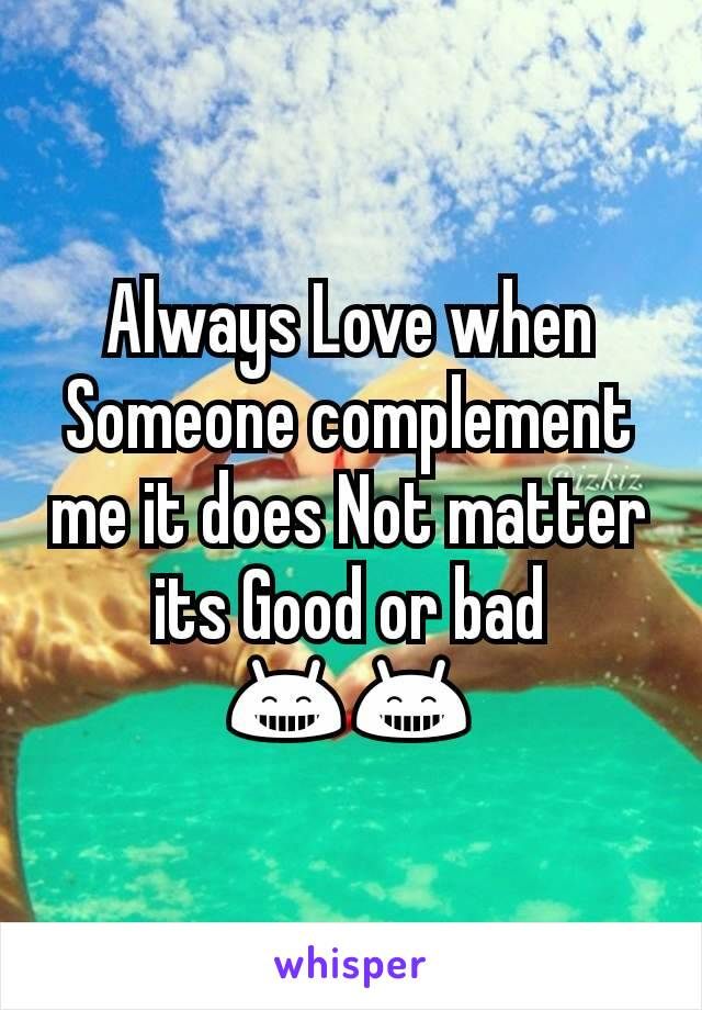 Always Love when Someone complement me it does Not matter its Good or bad 😁😁