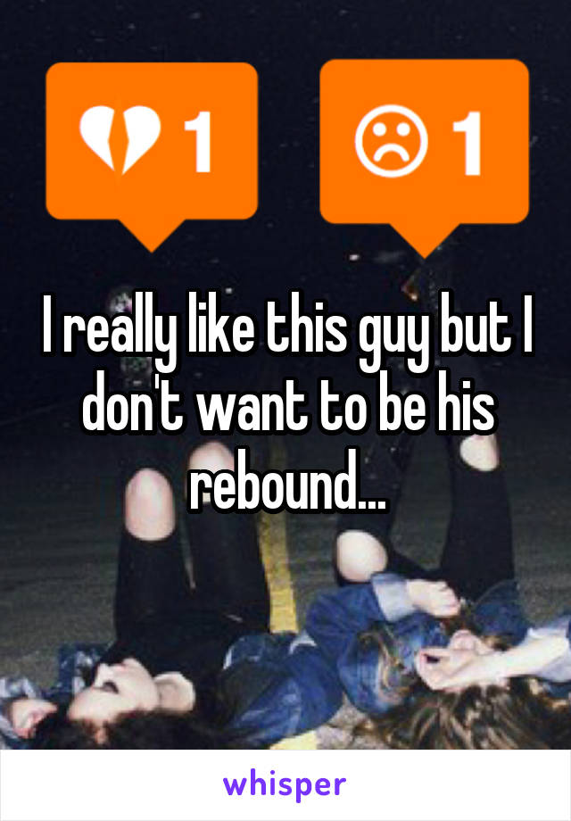 I really like this guy but I don't want to be his rebound...
