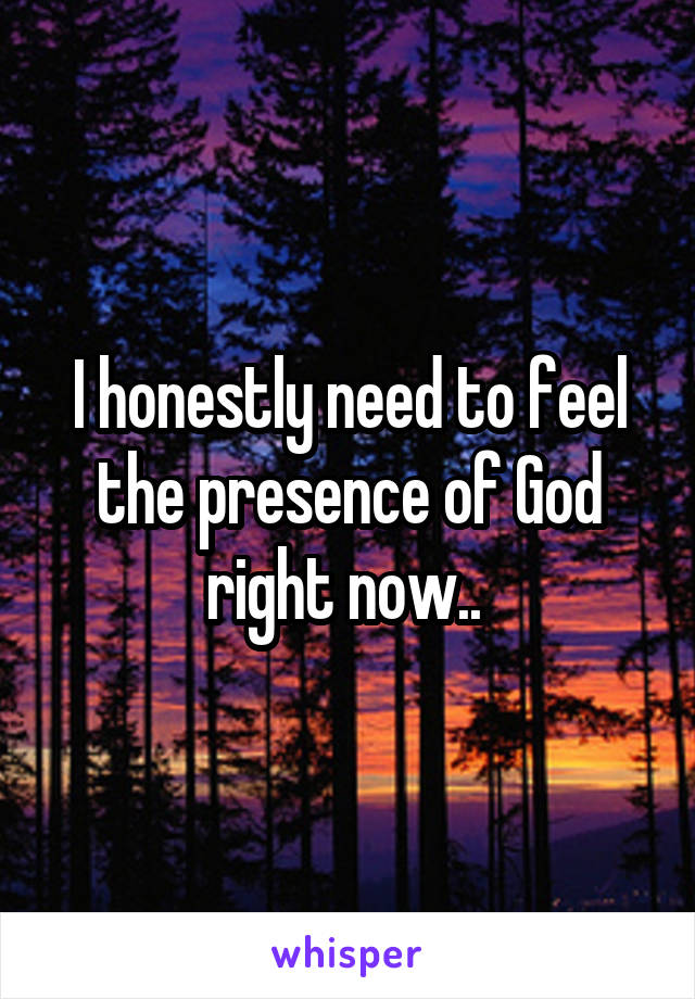 I honestly need to feel the presence of God right now..