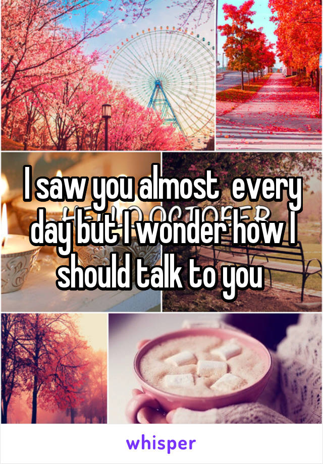 I saw you almost  every day but I wonder how I should talk to you