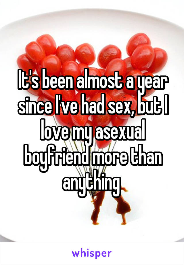 It's been almost a year since I've had sex, but I love my asexual boyfriend more than anything