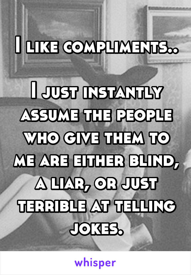 I like compliments..  I just instantly assume the people who give them to me are either blind, a liar, or just terrible at telling jokes.