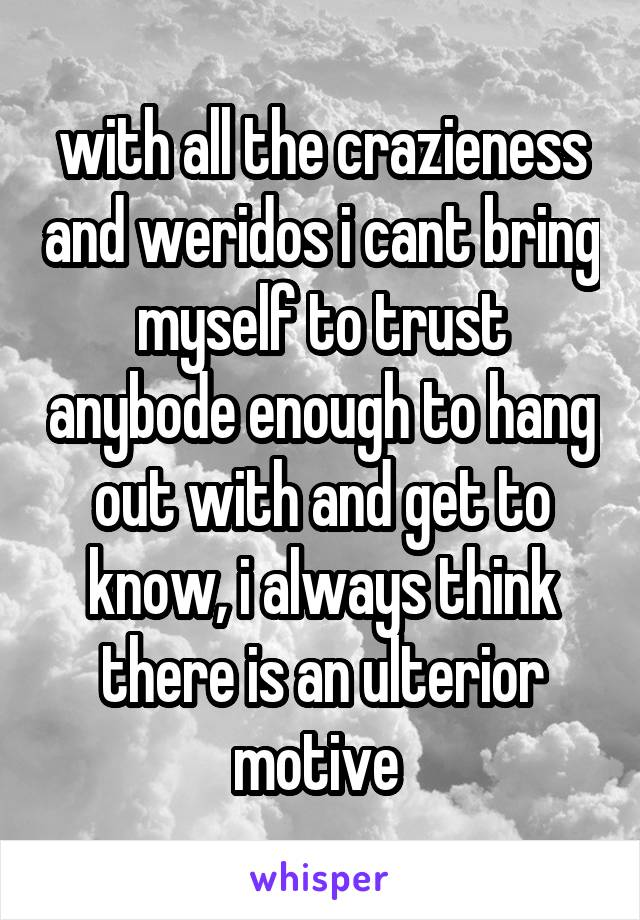with all the crazieness and weridos i cant bring myself to trust anybode enough to hang out with and get to know, i always think there is an ulterior motive
