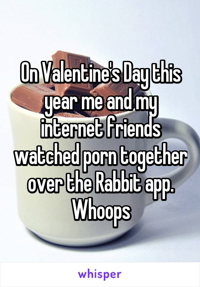 On Valentine's Day this year me and my internet friends watched porn together over the Rabbit app. Whoops