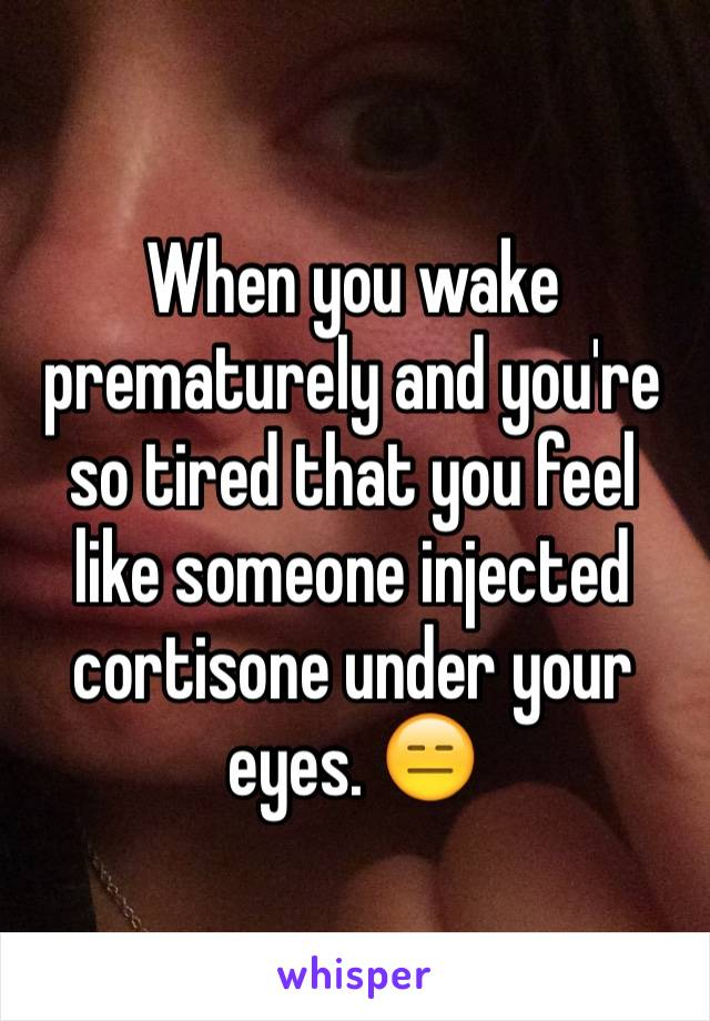 When you wake prematurely and you're so tired that you feel like someone injected cortisone under your eyes. 😑