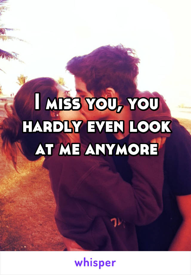 I miss you, you hardly even look at me anymore
