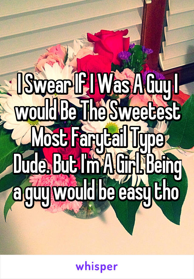 I Swear If I Was A Guy I would Be The Sweetest Most Farytail Type Dude. But I'm A Girl. Being a guy would be easy tho