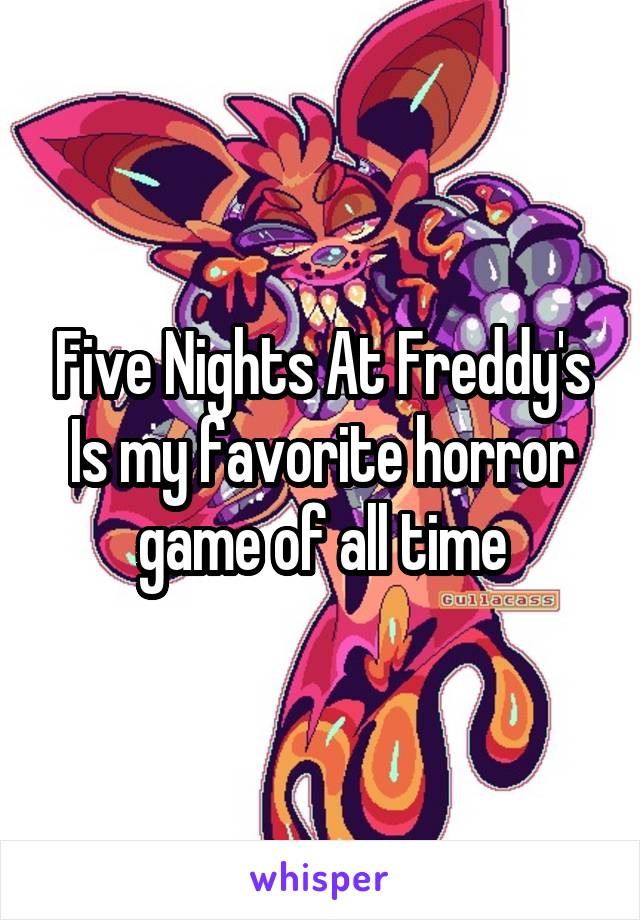 Five Nights At Freddy's Is my favorite horror game of all time