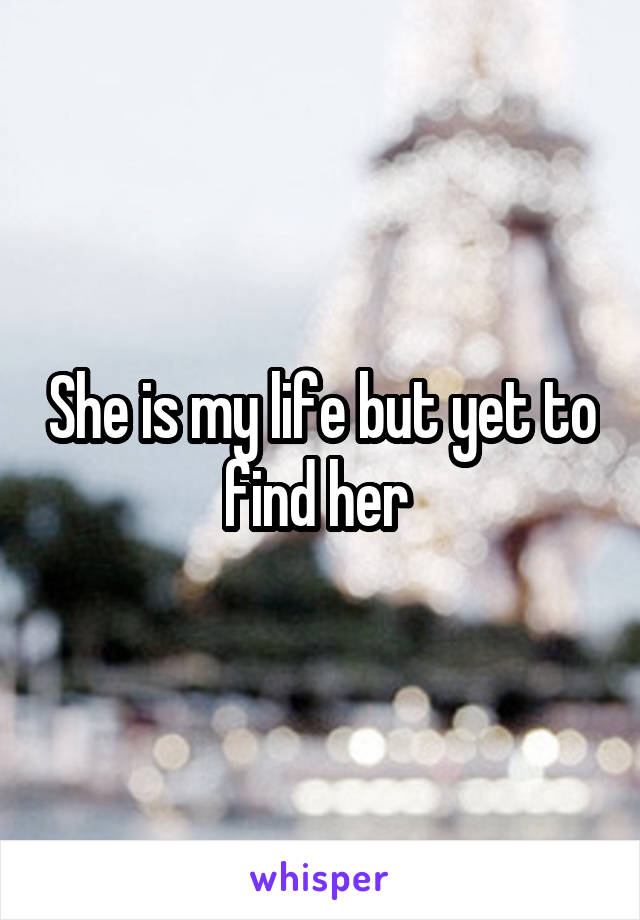 She is my life but yet to find her