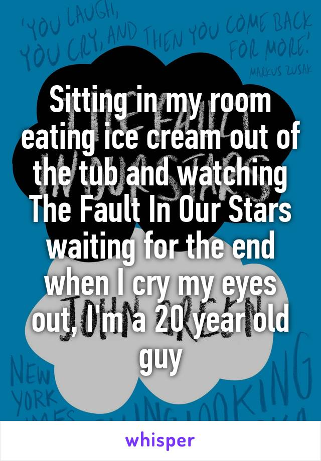 Sitting in my room eating ice cream out of the tub and watching The Fault In Our Stars waiting for the end when I cry my eyes out, I'm a 20 year old guy