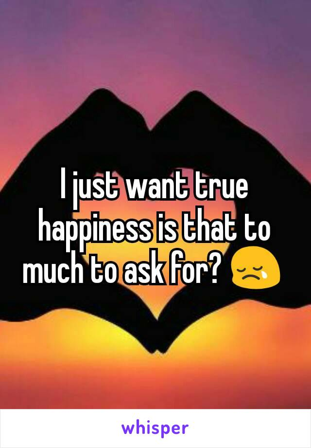 I just want true happiness is that to much to ask for? 😢