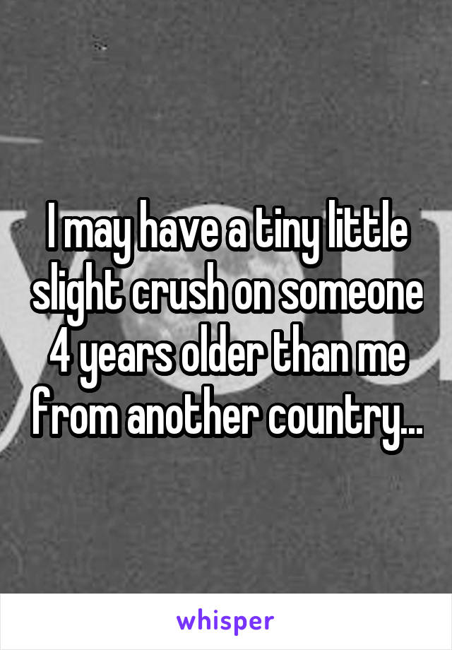 I may have a tiny little slight crush on someone 4 years older than me from another country...