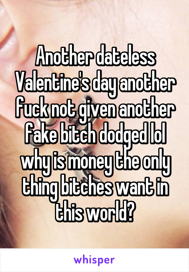 Another dateless Valentine's day another fuck not given another fake bitch dodged lol why is money the only thing bitches want in this world?