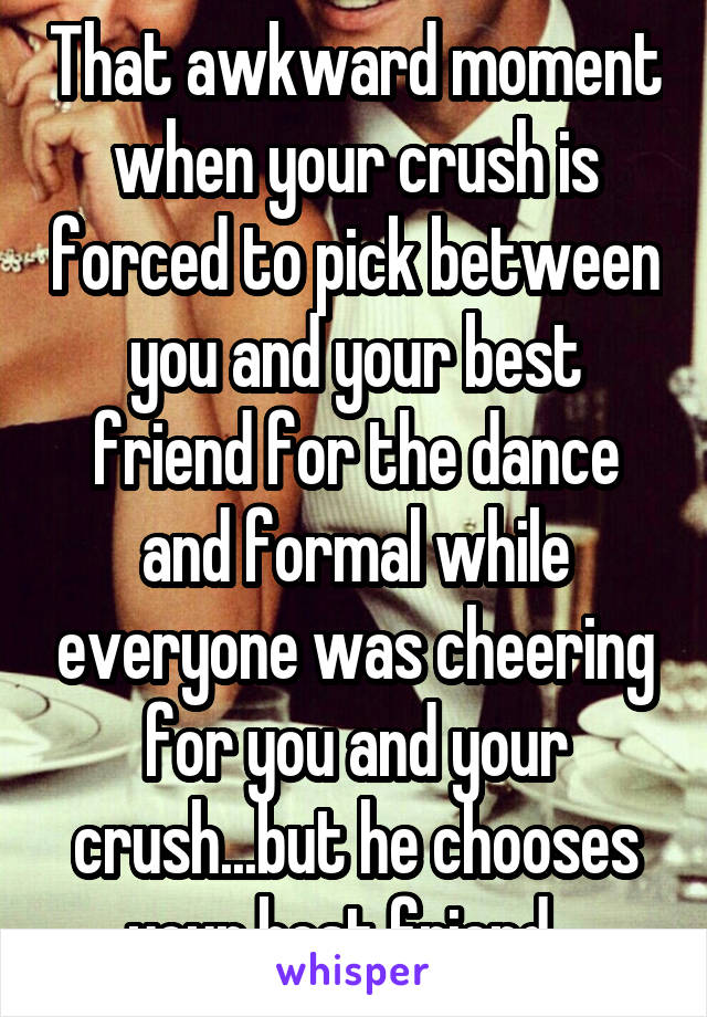 That awkward moment when your crush is forced to pick between you and your best friend for the dance and formal while everyone was cheering for you and your crush...but he chooses your best friend...