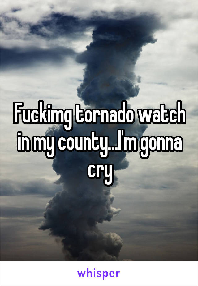 Fuckimg tornado watch in my county...I'm gonna cry
