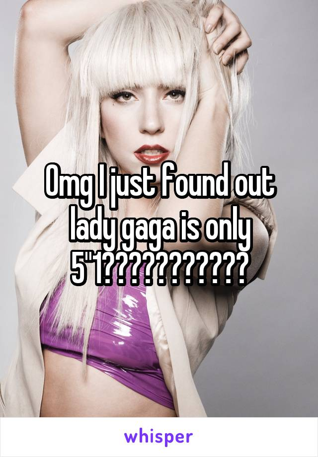 """Omg I just found out lady gaga is only 5""""1???????????"""