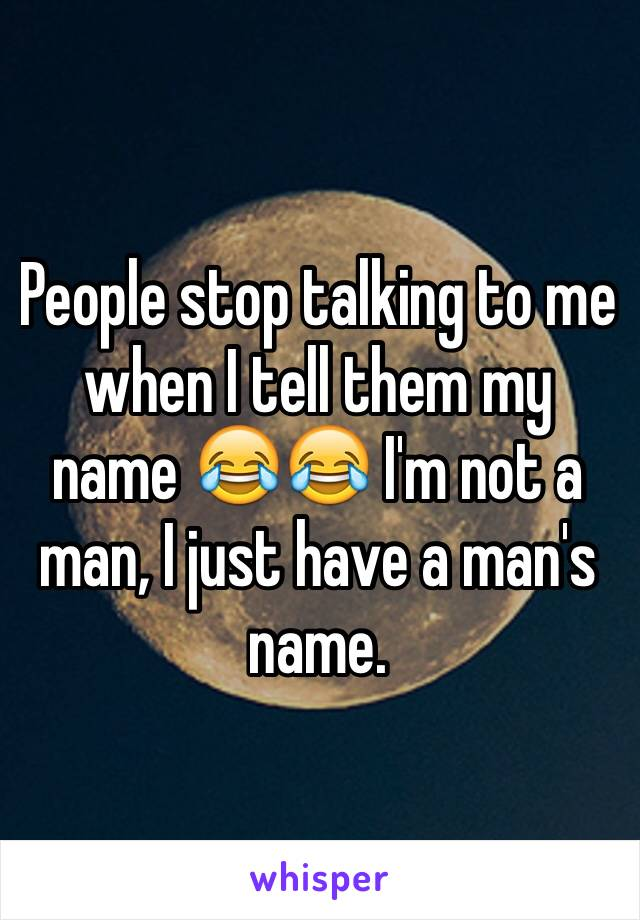People stop talking to me when I tell them my name 😂😂 I'm not a man, I just have a man's name.