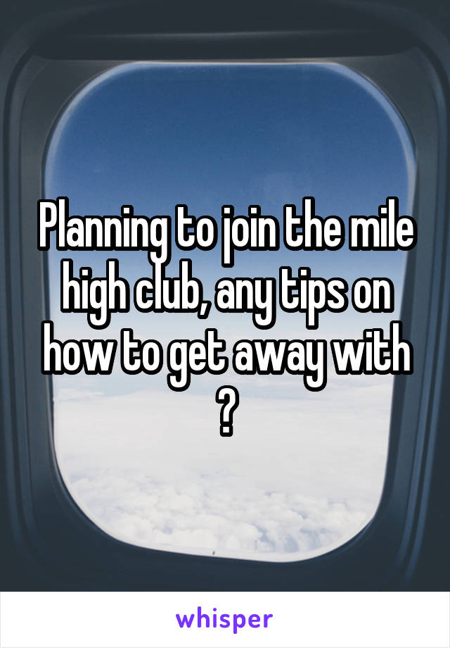 Planning to join the mile high club, any tips on how to get away with ?