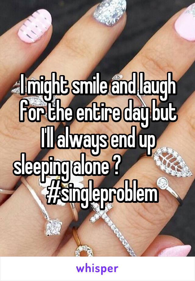 I might smile and laugh for the entire day but I'll always end up sleeping alone 😥                    #singleproblem