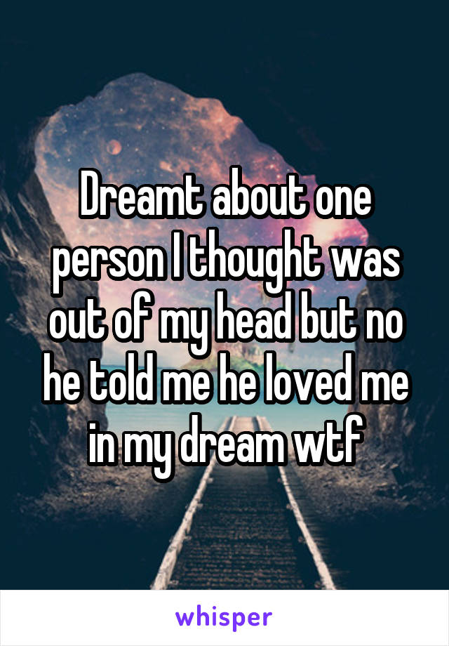 Dreamt about one person I thought was out of my head but no he told me he loved me in my dream wtf