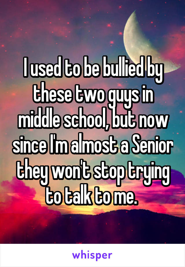 I used to be bullied by these two guys in middle school, but now since I'm almost a Senior they won't stop trying to talk to me.