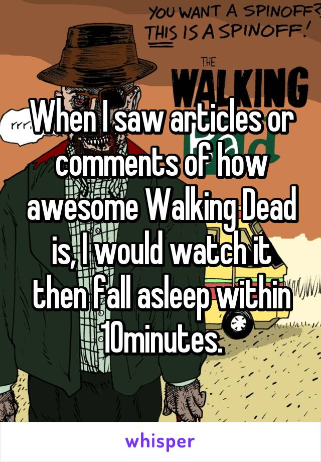 When I saw articles or comments of how awesome Walking Dead is, I would watch it then fall asleep within 10minutes.