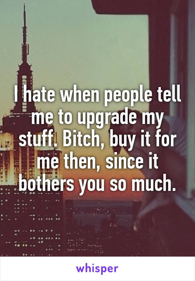 I hate when people tell me to upgrade my stuff. Bitch, buy it for me then, since it bothers you so much.