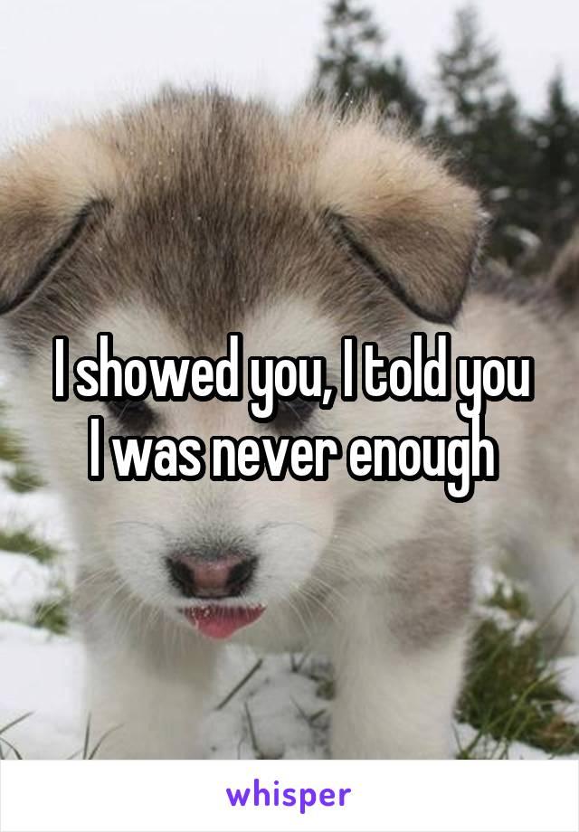 I showed you, I told you I was never enough
