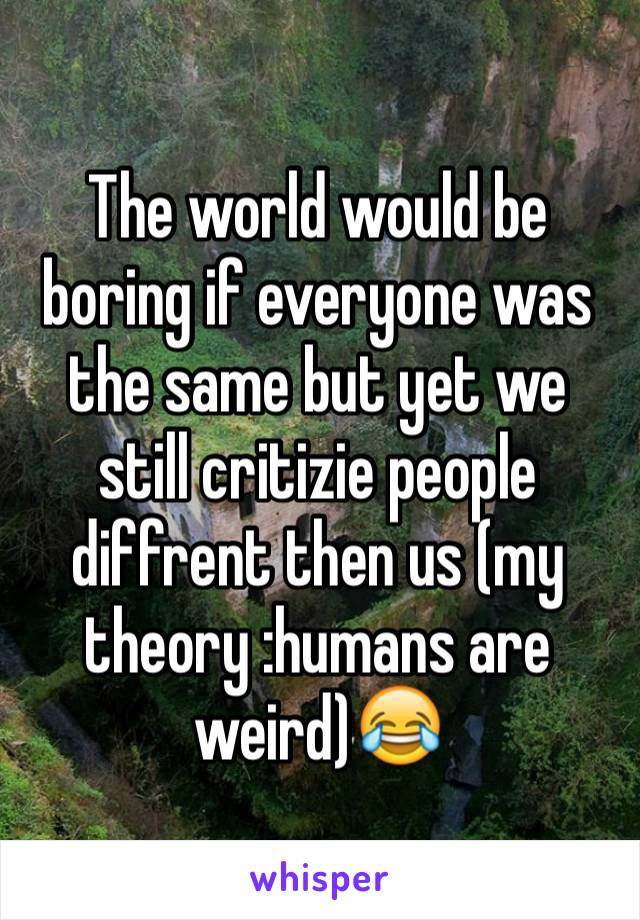 The world would be boring if everyone was the same but yet we still critizie people diffrent then us (my theory :humans are weird)😂