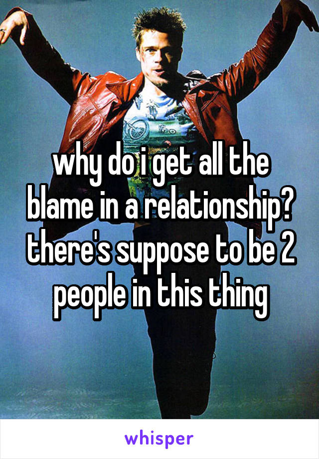 why do i get all the blame in a relationship? there's suppose to be 2 people in this thing