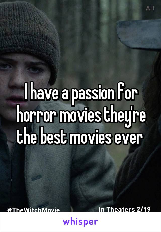 I have a passion for horror movies they're the best movies ever