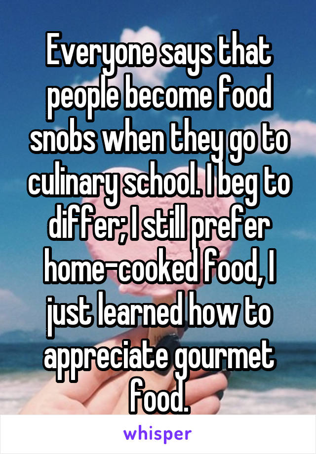 Everyone says that people become food snobs when they go to culinary school. I beg to differ; I still prefer home-cooked food, I just learned how to appreciate gourmet food.