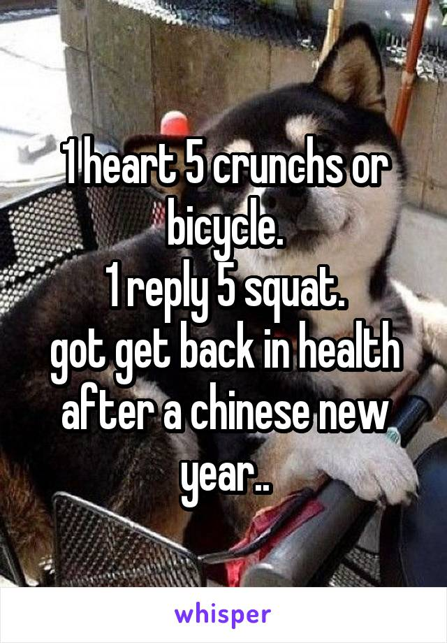 1 heart 5 crunchs or bicycle. 1 reply 5 squat. got get back in health after a chinese new year..