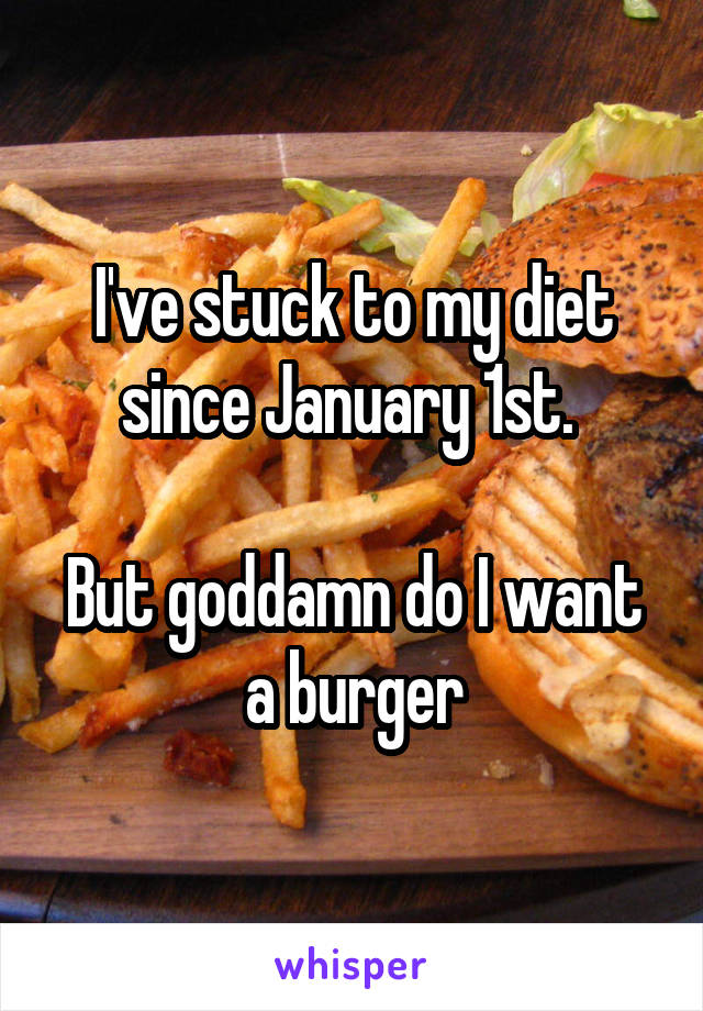 I've stuck to my diet since January 1st.   But goddamn do I want a burger