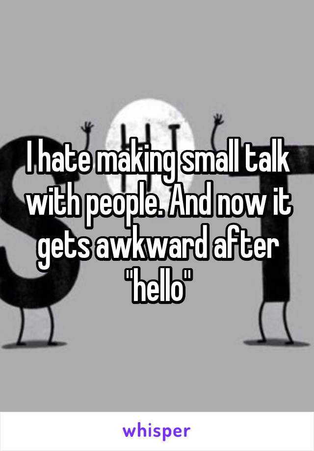 """I hate making small talk with people. And now it gets awkward after """"hello"""""""
