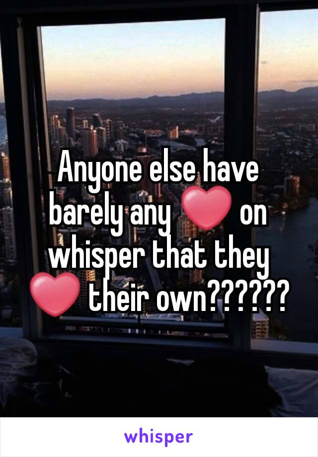 Anyone else have barely any ❤ on whisper that they ❤ their own??????