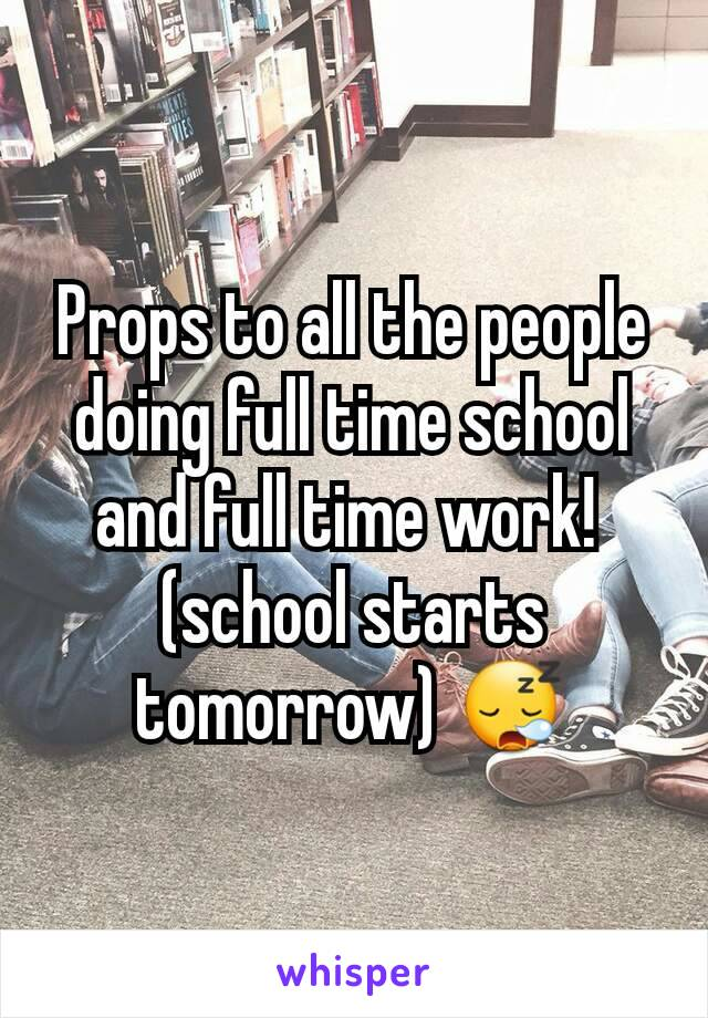 Props to all the people doing full time school and full time work!  (school starts tomorrow) 😪