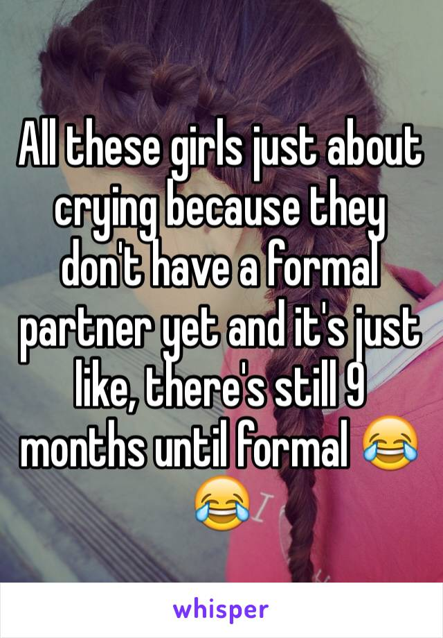 All these girls just about crying because they don't have a formal partner yet and it's just like, there's still 9 months until formal 😂😂