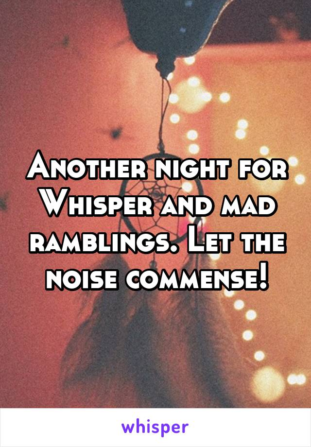 Another night for Whisper and mad ramblings. Let the noise commense!