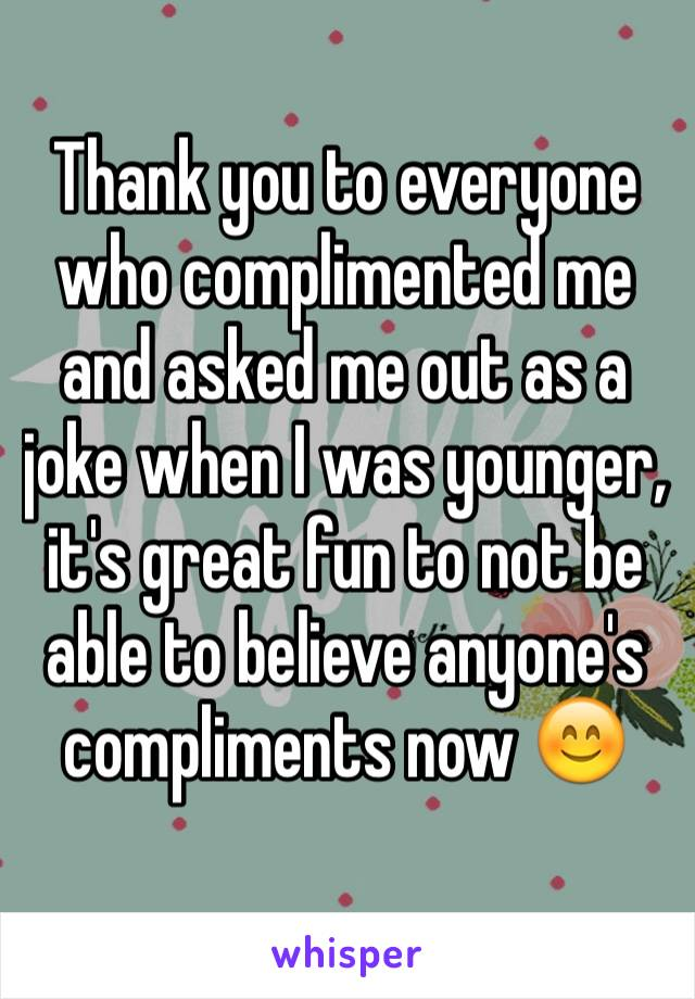 Thank you to everyone who complimented me and asked me out as a joke when I was younger, it's great fun to not be able to believe anyone's compliments now 😊