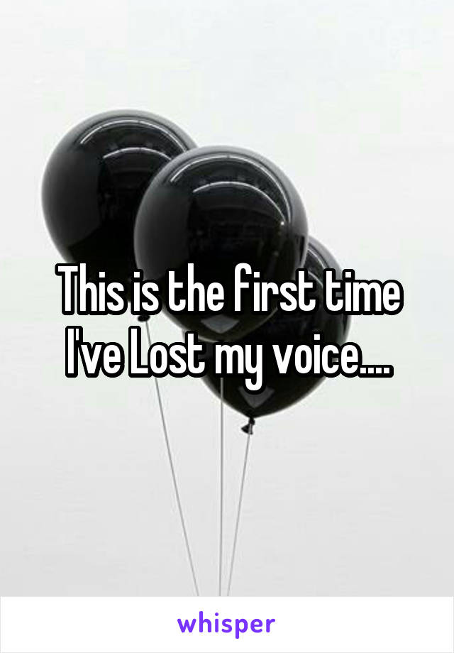 This is the first time I've Lost my voice....