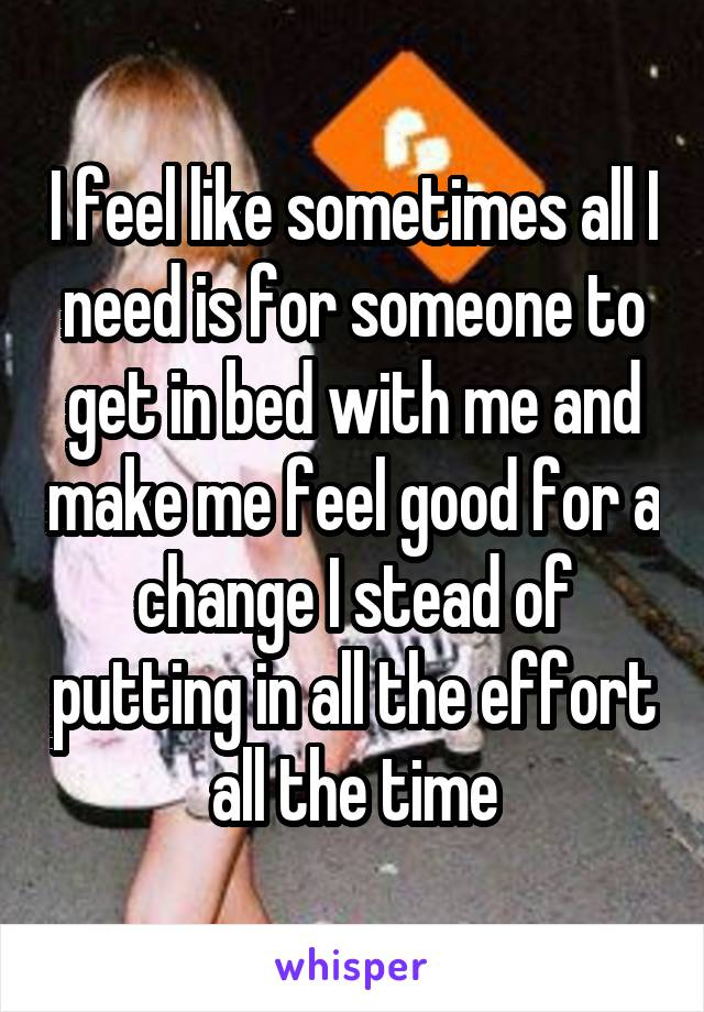 I feel like sometimes all I need is for someone to get in bed with me and make me feel good for a change I stead of putting in all the effort all the time
