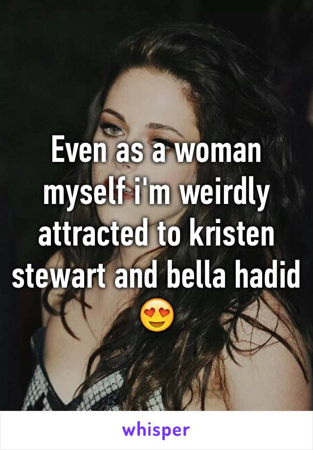Even as a woman myself i'm weirdly attracted to kristen stewart and bella hadid 😍