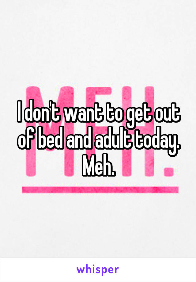 I don't want to get out of bed and adult today. Meh.