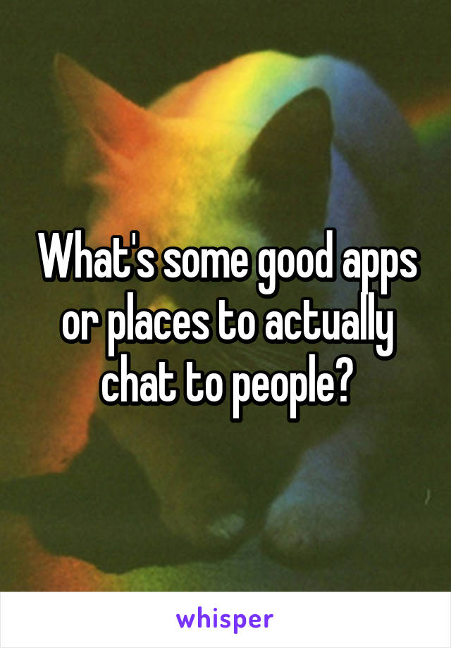 What's some good apps or places to actually chat to people?